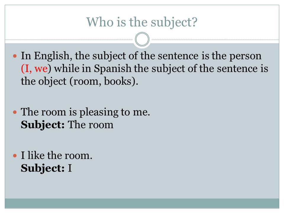 Who is the subject? In English, the subject of the sentence is the person (I, we) while in Spanish the subject of the sentence is the object (room, bo