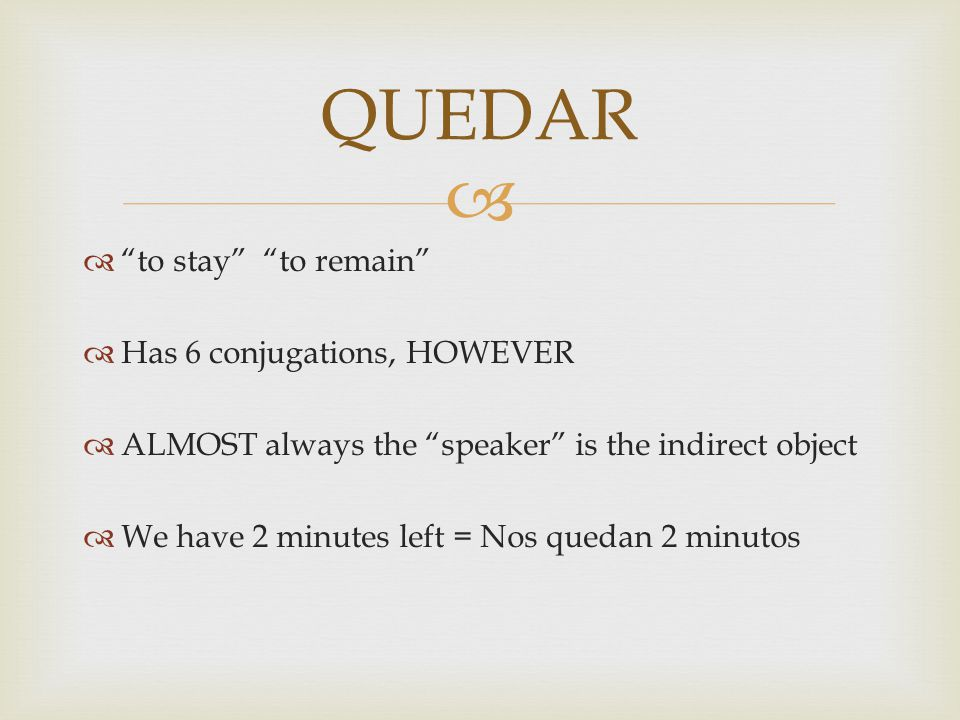   to stay to remain  Has 6 conjugations, HOWEVER  ALMOST always the speaker is the indirect object  We have 2 minutes left = Nos quedan 2 minutos QUEDAR