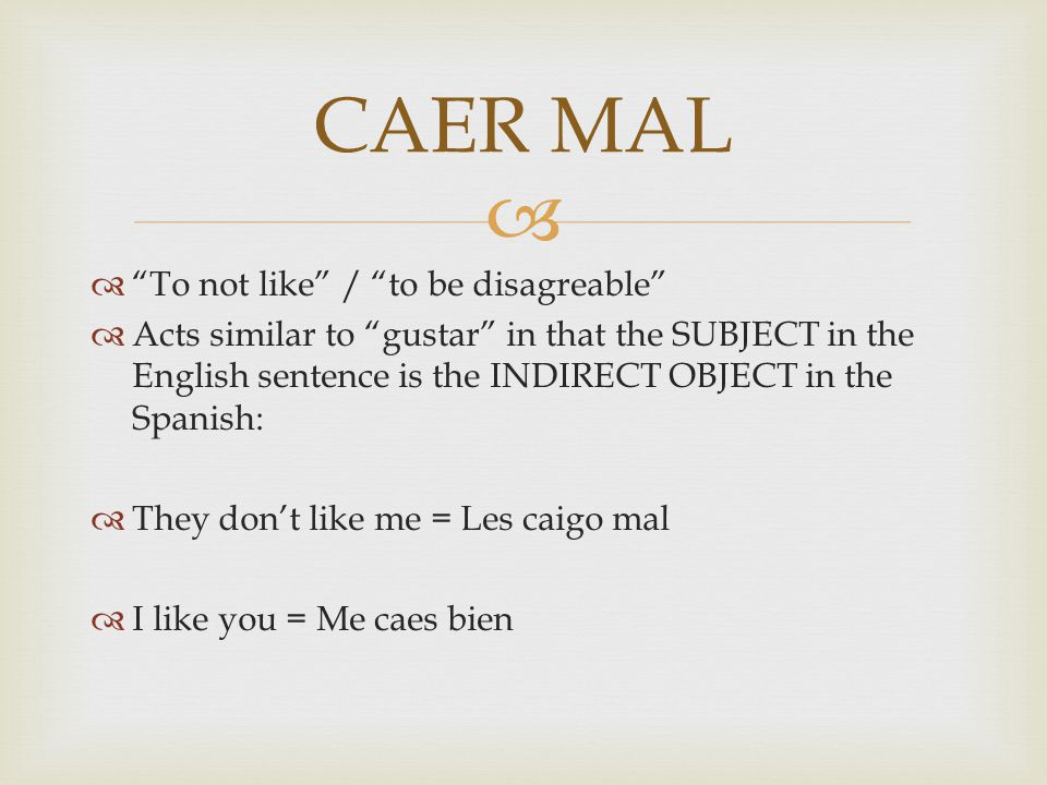  To not like / to be disagreable  Acts similar to gustar in that the SUBJECT in the English sentence is the INDIRECT OBJECT in the Spanish:  They don't like me = Les caigo mal  I like you = Me caes bien CAER MAL