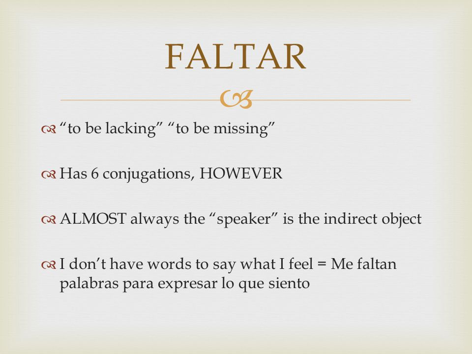  to be lacking to be missing  Has 6 conjugations, HOWEVER  ALMOST always the speaker is the indirect object  I don't have words to say what I feel = Me faltan palabras para expresar lo que siento FALTAR