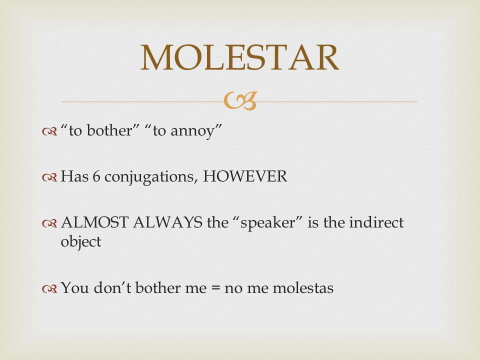   to bother to annoy  Has 6 conjugations, HOWEVER  ALMOST ALWAYS the speaker is the indirect object  You don't bother me = no me molestas MOLESTAR