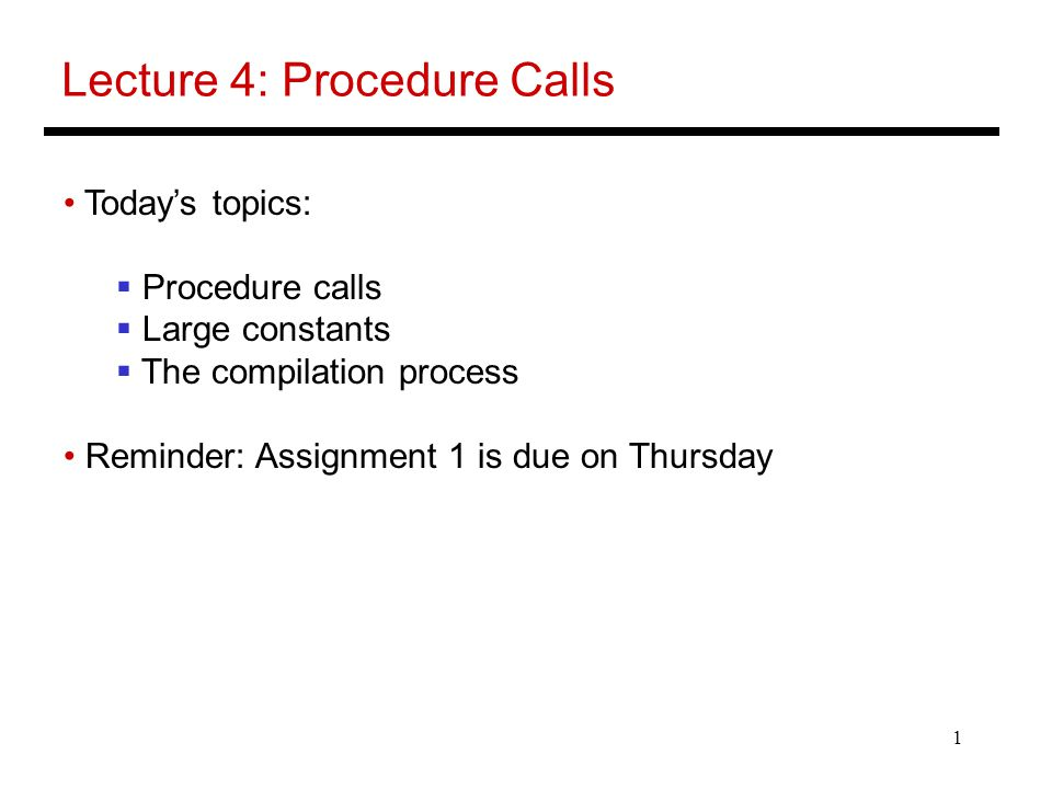 1 Lecture 4: Procedure Calls Today's topics:  Procedure calls  Large constants  The compilation process Reminder: Assignment 1 is due on Thursday