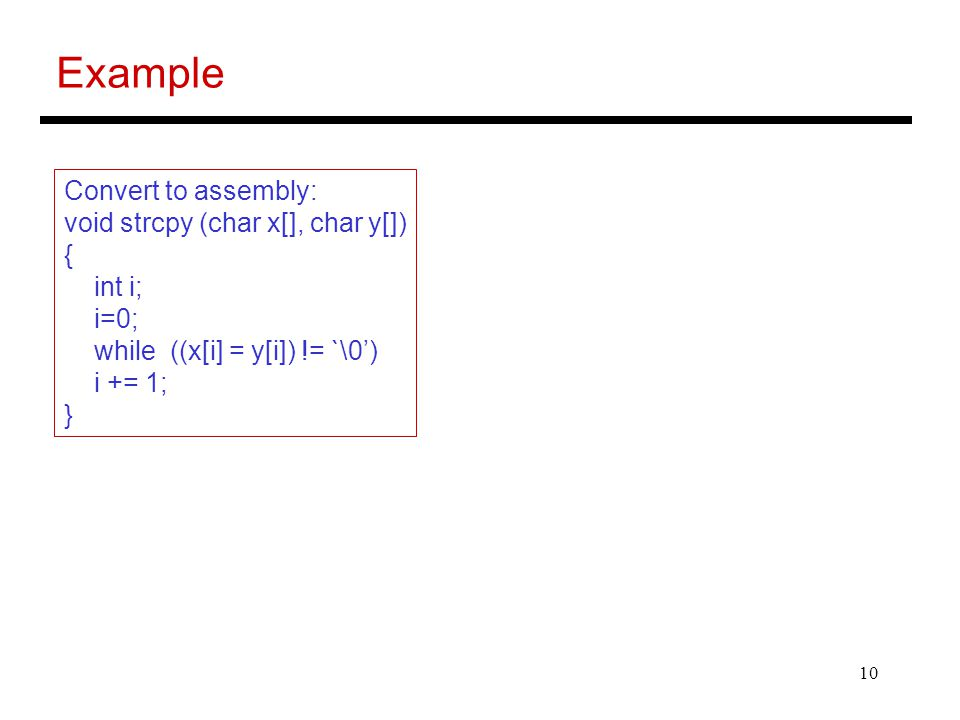 10 Example Convert to assembly: void strcpy (char x[], char y[]) { int i; i=0; while ((x[i] = y[i]) != `\0') i += 1; }