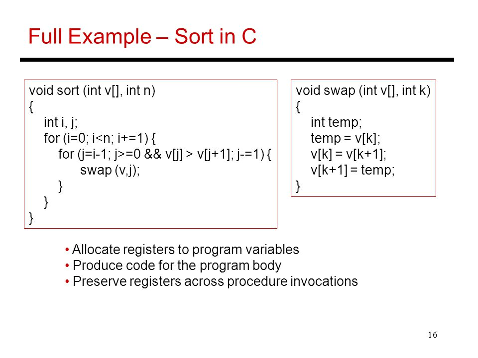 16 Full Example – Sort in C Allocate registers to program variables Produce code for the program body Preserve registers across procedure invocations