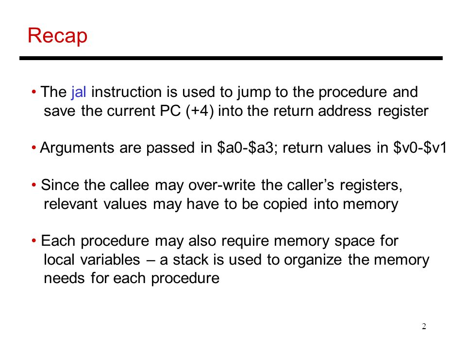 2 Recap The jal instruction is used to jump to the procedure and save the current PC (+4) into the return address register Arguments are passed in $a0-$a3; return values in $v0-$v1 Since the callee may over-write the caller's registers, relevant values may have to be copied into memory Each procedure may also require memory space for local variables – a stack is used to organize the memory needs for each procedure