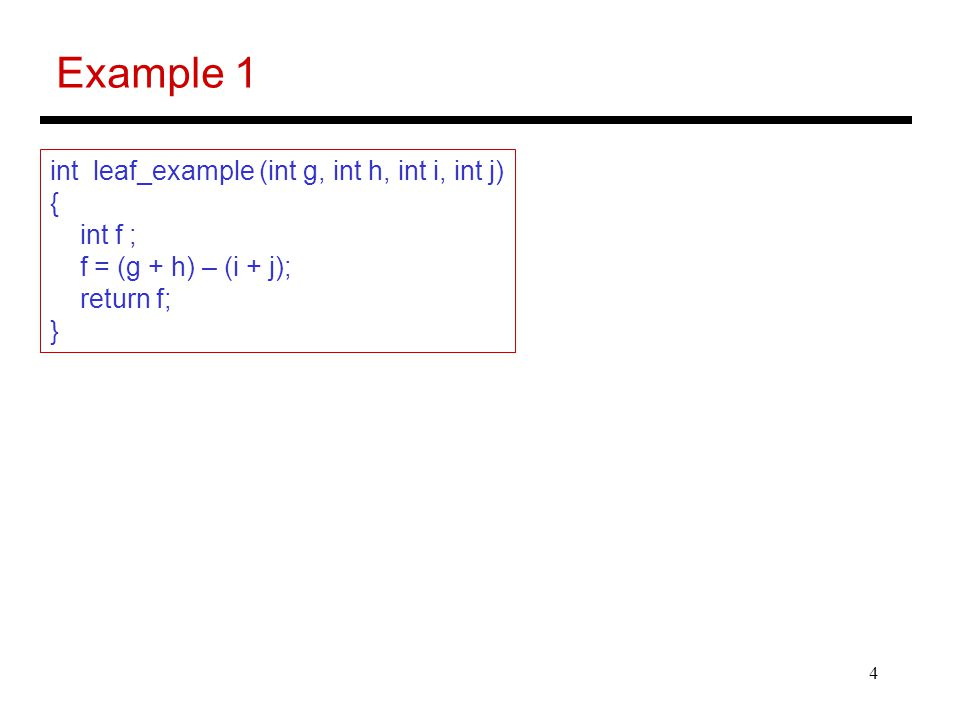 4 Example 1 int leaf_example (int g, int h, int i, int j) { int f ; f = (g + h) – (i + j); return f; }