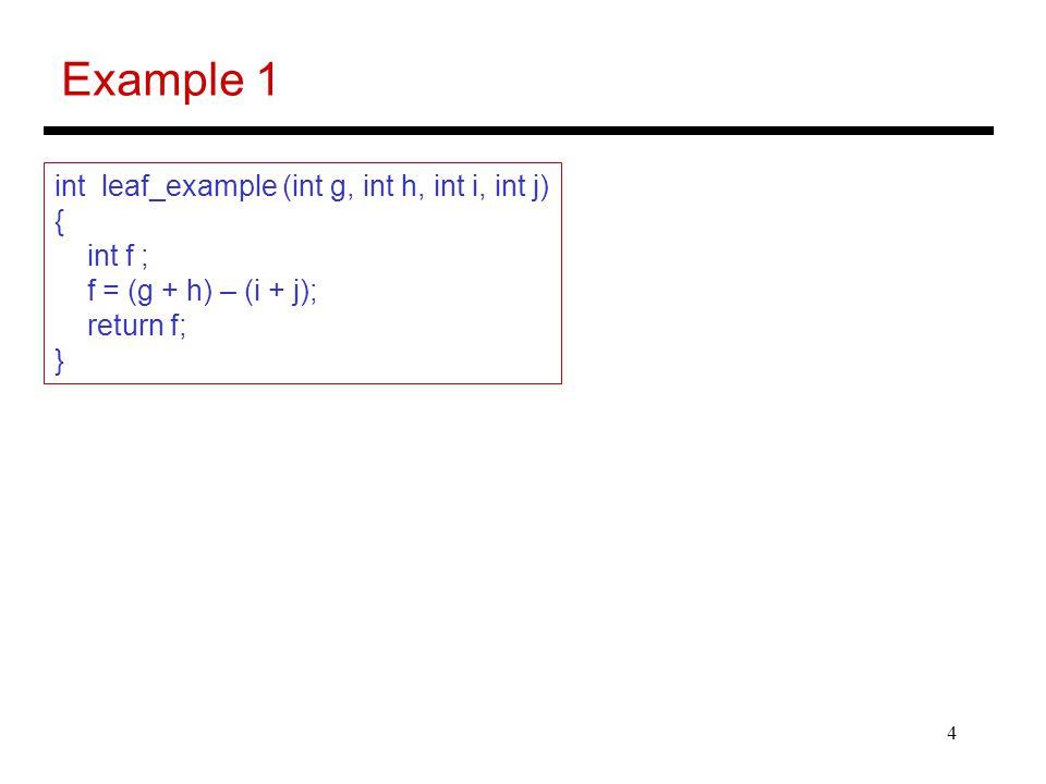 4 Example 1 int leaf_example (int g, int h, int i, int j) { int f ; f = (g + h) – (i + j); return f; }