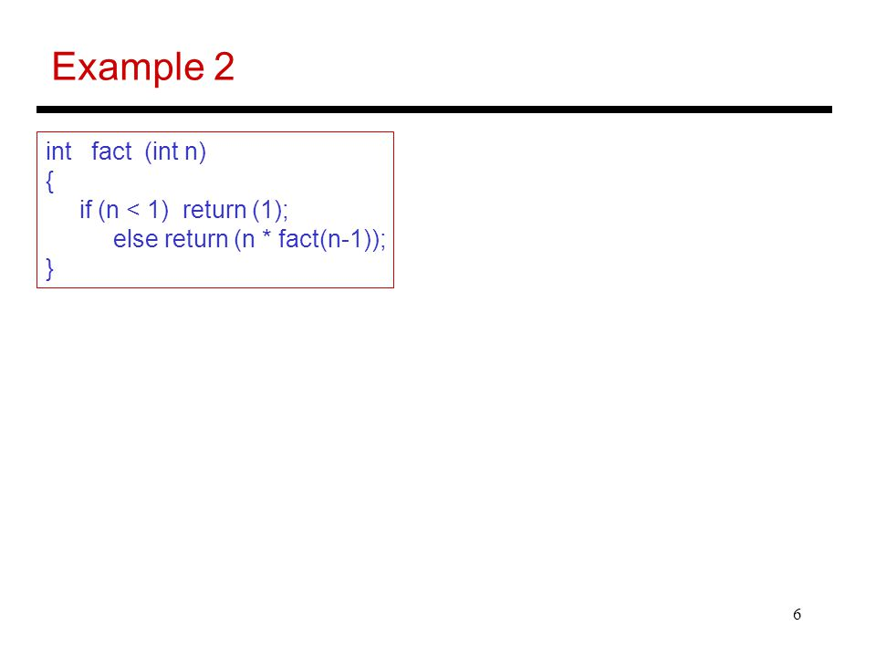 6 Example 2 int fact (int n) { if (n < 1) return (1); else return (n * fact(n-1)); }
