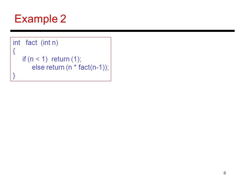 6 Example 2 int fact (int n) { if (n < 1) return (1); else return (n * fact(n-1)); }