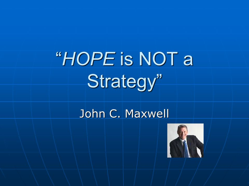 """HOPE is NOT a Strategy"" John C. Maxwell"