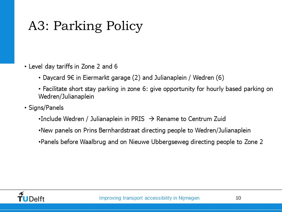 10 Improving transport accessibility in Nijmegen Level day tariffs in Zone 2 and 6 Daycard 9€ in Eiermarkt garage (2) and Julianaplein / Wedren (6) Facilitate short stay parking in zone 6: give opportunity for hourly based parking on Wedren/Julianaplein Signs/Panels Include Wedren / Julianaplein in PRIS  Rename to Centrum Zuid New panels on Prins Bernhardstraat directing people to Wedren/Julianaplein Panels before Waalbrug and on Nieuwe Ubbergseweg directing people to Zone 2 A3: Parking Policy