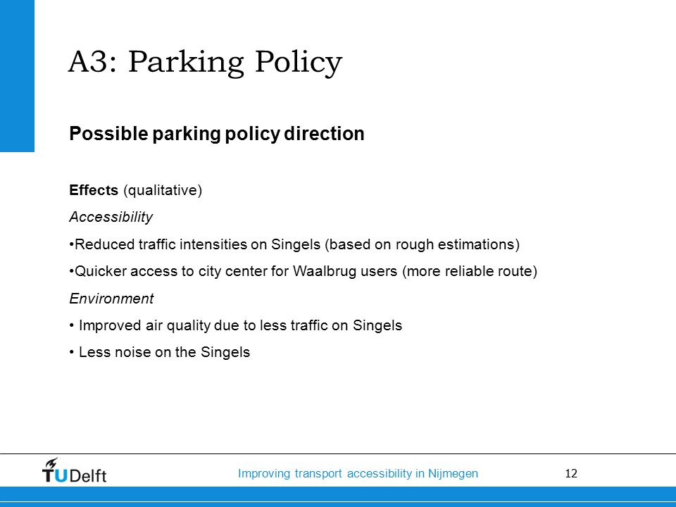 12 Improving transport accessibility in Nijmegen Possible parking policy direction Effects (qualitative) Accessibility Reduced traffic intensities on Singels (based on rough estimations) Quicker access to city center for Waalbrug users (more reliable route) Environment Improved air quality due to less traffic on Singels Less noise on the Singels A3: Parking Policy