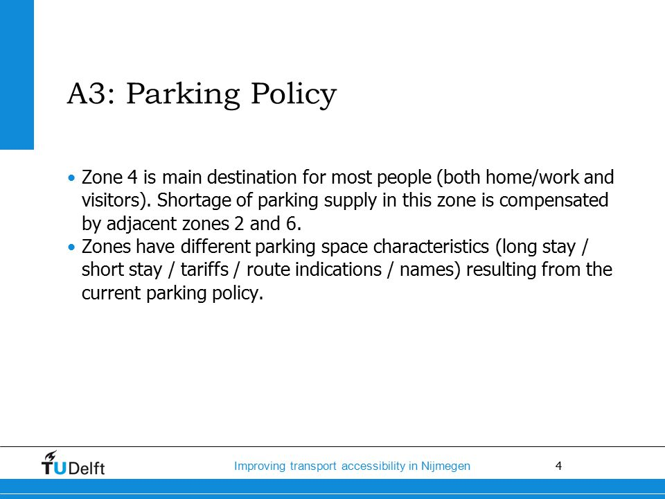4 Improving transport accessibility in Nijmegen A3: Parking Policy Zone 4 is main destination for most people (both home/work and visitors).