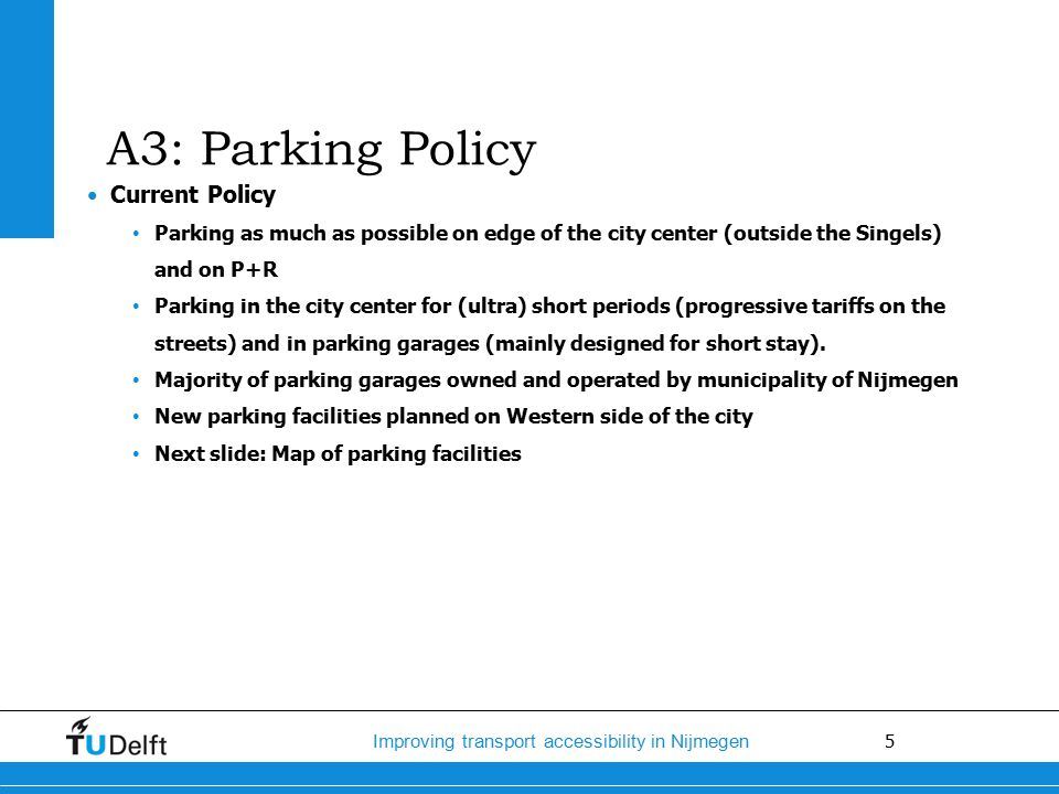 5 Improving transport accessibility in Nijmegen Current Policy Parking as much as possible on edge of the city center (outside the Singels) and on P+R