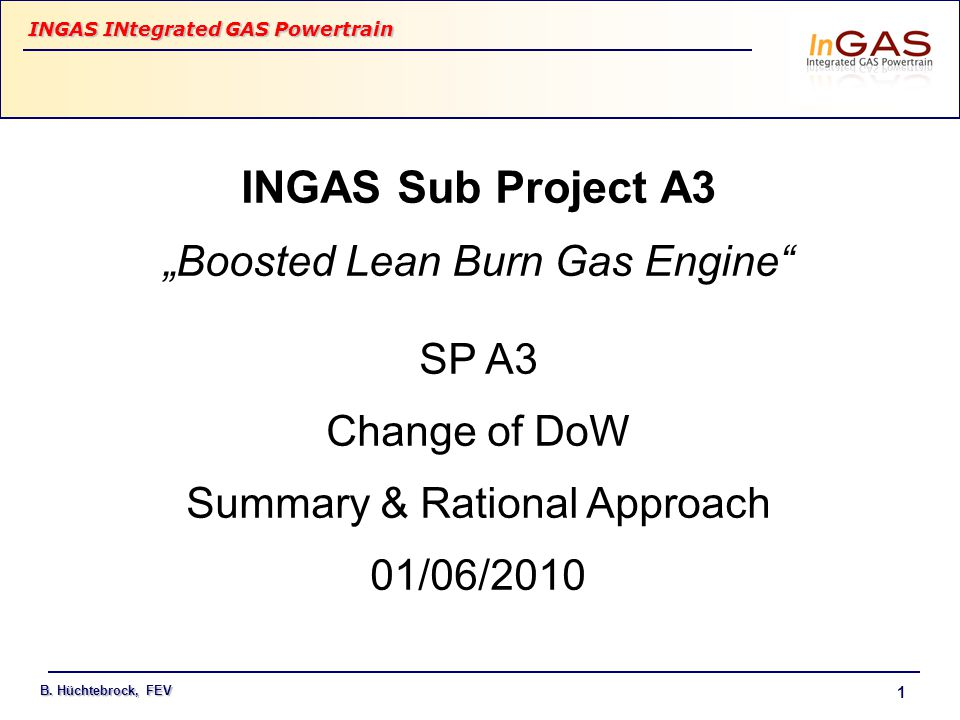 """INGAS INtegrated GAS Powertrain B. Hüchtebrock, FEV 1 INGAS Sub Project A3 """"Boosted Lean Burn Gas Engine"""" SP A3 Change of DoW Summary & Rational Appro"""