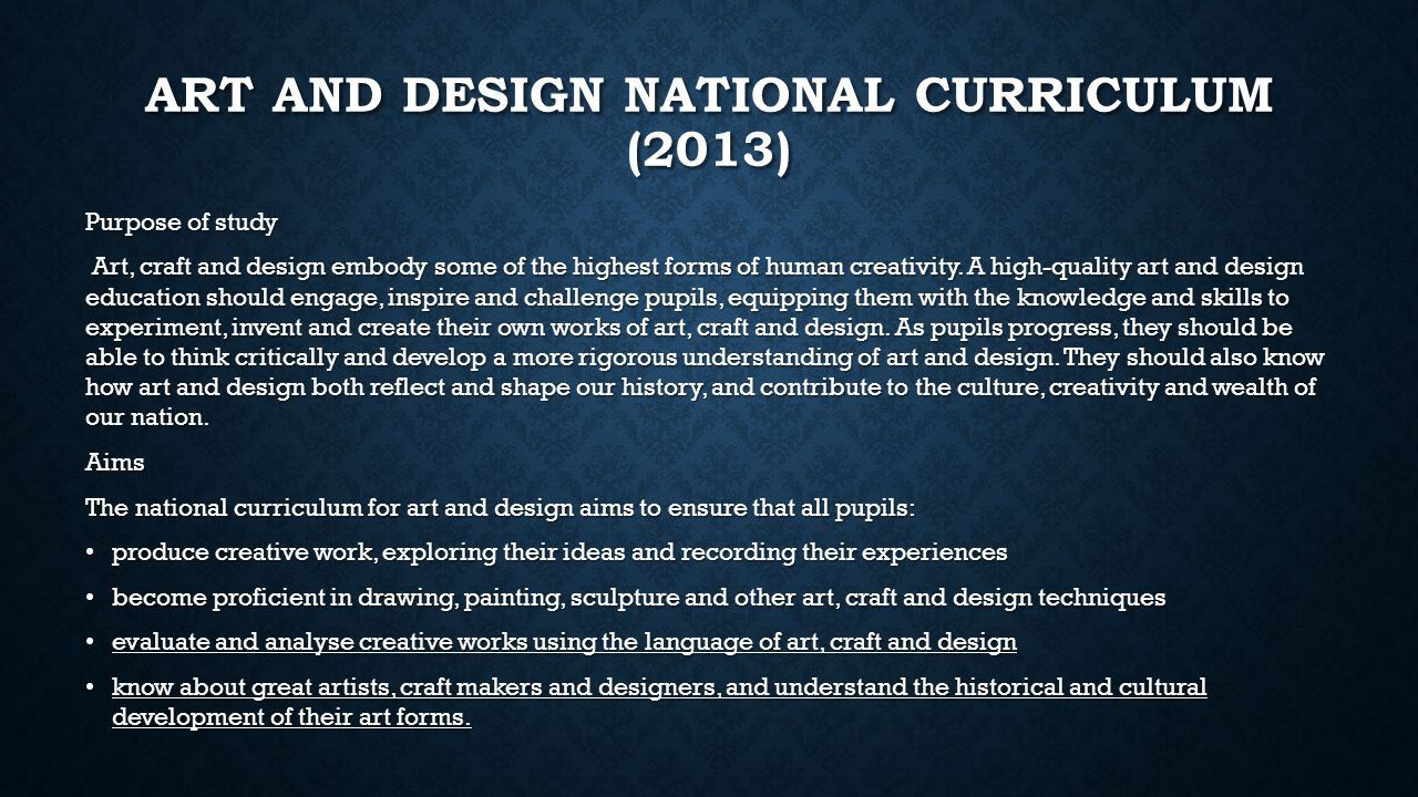 ART AND DESIGN NATIONAL CURRICULUM (2013) Purpose of study Art, craft and design embody some of the highest forms of human creativity. A high-quality