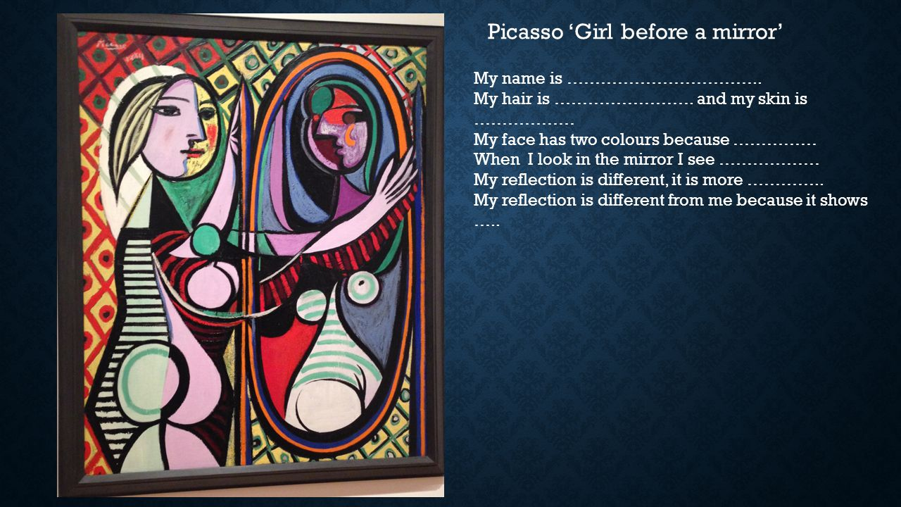Picasso 'Girl before a mirror' My name is …………………………….. My hair is ……………………. and my skin is ……………… My face has two colours because …………… When I look i