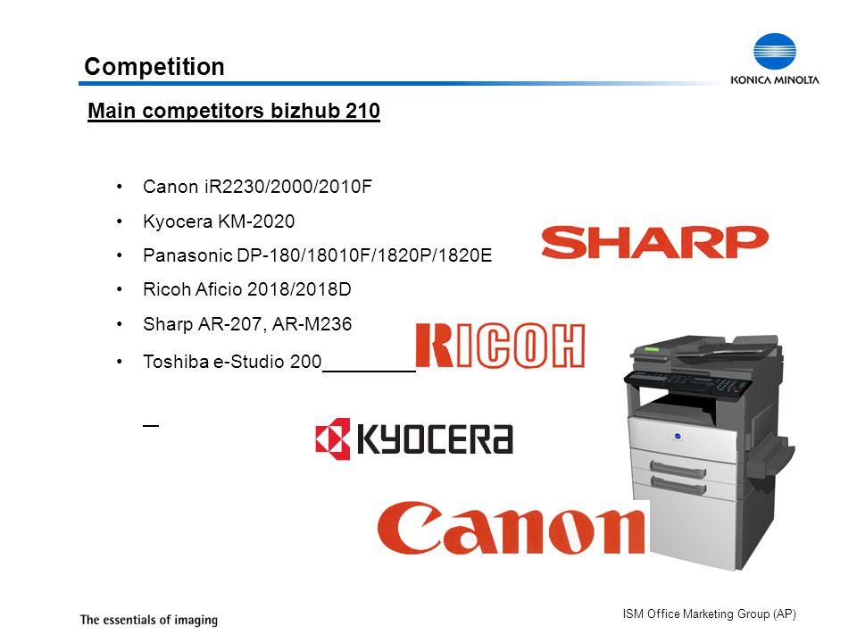 ISM Office Marketing Group (AP) Canon iR2230/2000/2010F Kyocera KM-2020 Panasonic DP-180/18010F/1820P/1820E Ricoh Aficio 2018/2018D Sharp AR-207, AR-M236 Toshiba e-Studio 200 Competition Main competitors bizhub 210