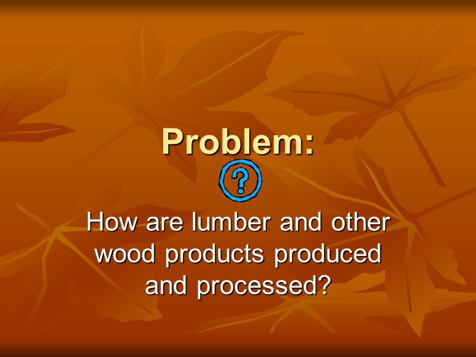 Lumber Production and Processing trees are cut down trees are cut down transported to the sawmill transported to the sawmill logs are soaked until sawing time logs are soaked until sawing time prevents checking, cracking, and warping prevents checking, cracking, and warping bark is removed bark is removed plain-sawed or quarter-sawed plain-sawed or quarter-sawed