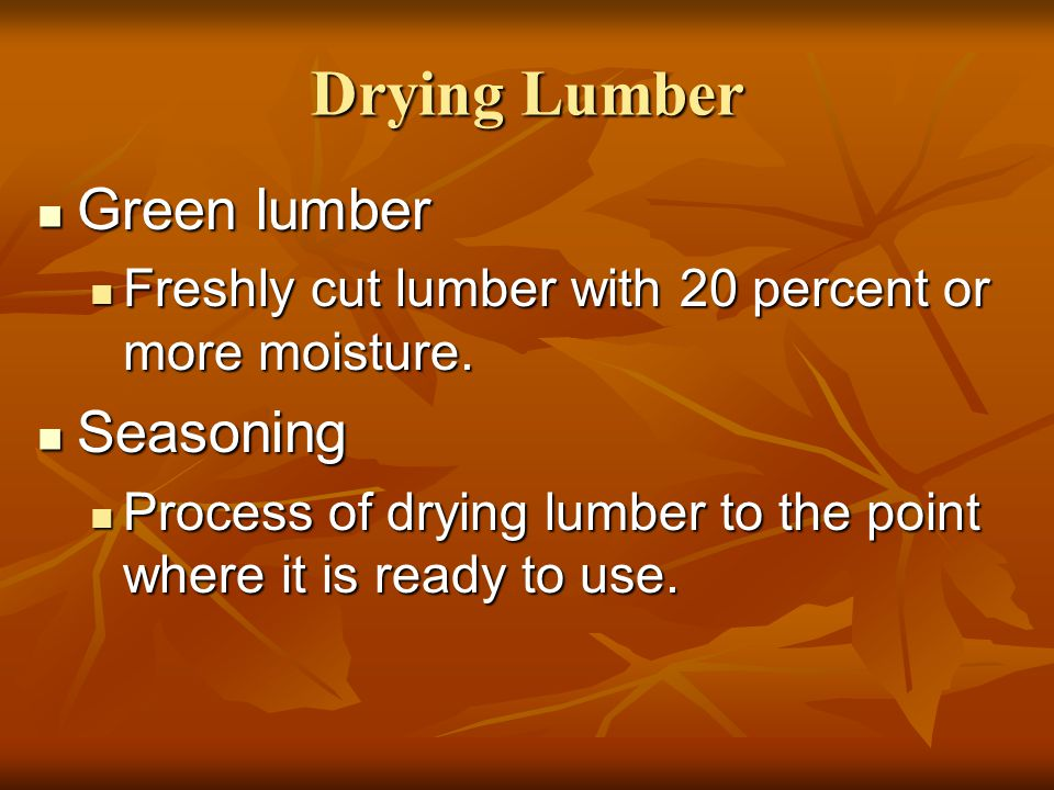 Drying Lumber Air drying Air drying Set outside to dry Set outside to dry Takes 1-3 months Takes 1-3 months Moisture content to 15% Moisture content to 15% Kiln-dried Kiln-dried uses a large oven or kiln to dry uses a large oven or kiln to dry Moisture content to 6% to 12% Moisture content to 6% to 12%