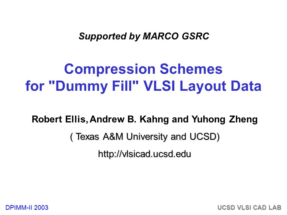 DPIMM-II 2003 UCSD VLSI CAD LAB Outline Dummy Fill and Fill Compression Problem Our Contributions JBIG* Standards Loss/Lossless Compression Algorithms Experimental Results Conclusion and Future Research