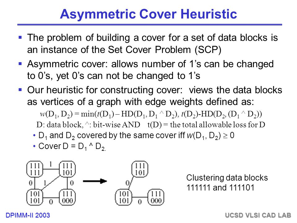 DPIMM-II 2003 UCSD VLSI CAD LAB Asymmetric Cover Heuristic  The problem of building a cover for a set of data blocks is an instance of the Set Cover Problem (SCP)  Asymmetric cover: allows number of 1's can be changed to 0's, yet 0's can not be changed to 1's  Our heuristic for constructing cover: views the data blocks as vertices of a graph with edge weights defined as: w(D 1, D 2 ) = min(t(D 1 ) – HD(D 1, D 1 ^ D 2 ), t(D 2 )-HD(D 2, (D 1 ^ D 2 )) D: data block, ^: bit-wise AND t(D) = the total allowable loss for D D 1 and D 2 covered by the same cover iff w(D 1, D 2 )  0 Cover D = D 1 ^ D 2.