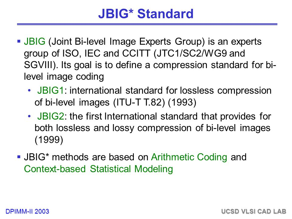 DPIMM-II 2003 UCSD VLSI CAD LAB JBIG* Standard  JBIG (Joint Bi-level Image Experts Group) is an experts group of ISO, IEC and CCITT (JTC1/SC2/WG9 and SGVIII).