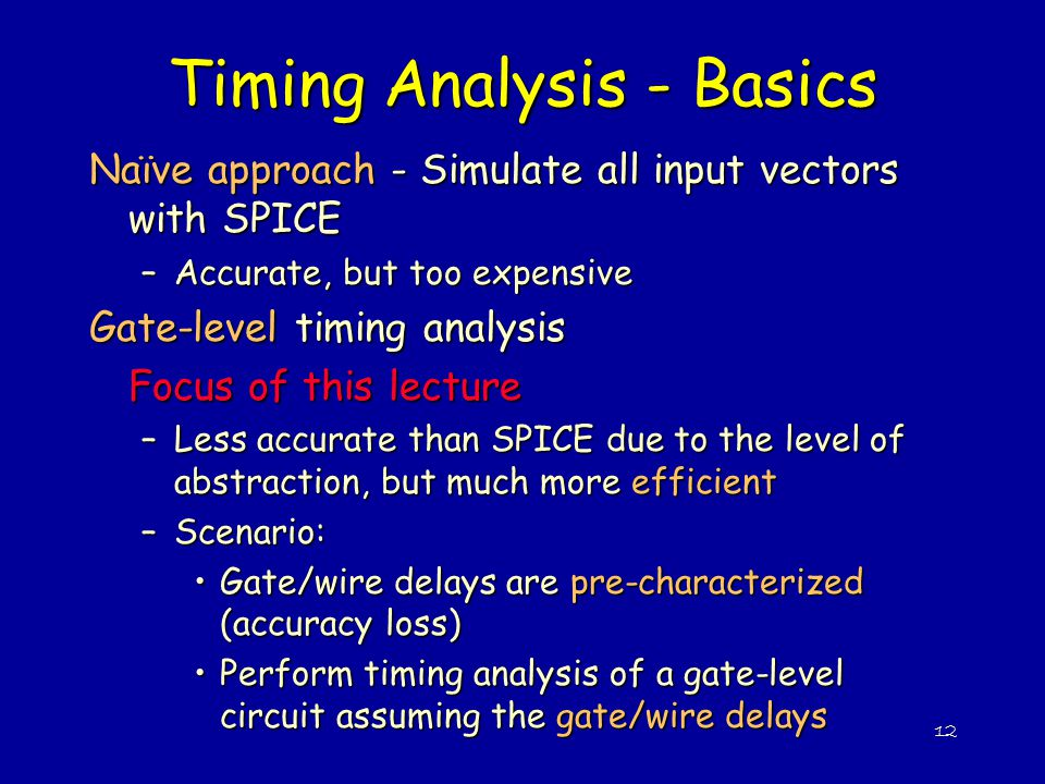 12 Timing Analysis - Basics Naïve approach - Simulate all input vectors with SPICE –Accurate, but too expensive Gate-level timing analysis Focus of th
