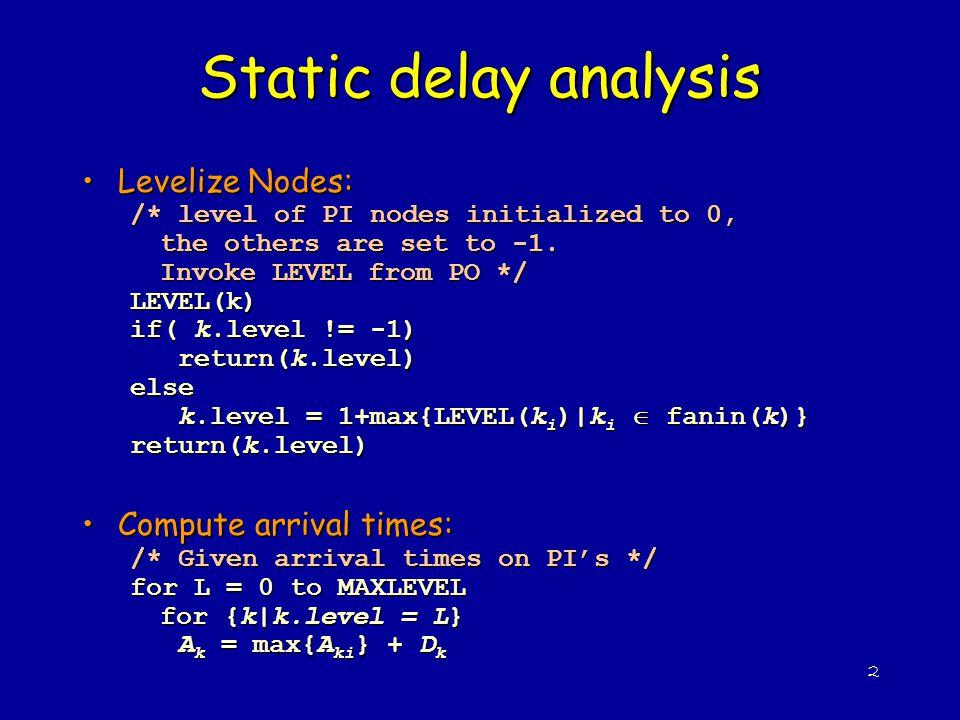2 Static delay analysis Levelize Nodes:Levelize Nodes: /* level of PI nodes initialized to 0, the others are set to -1. Invoke LEVEL from PO */ LEVEL(