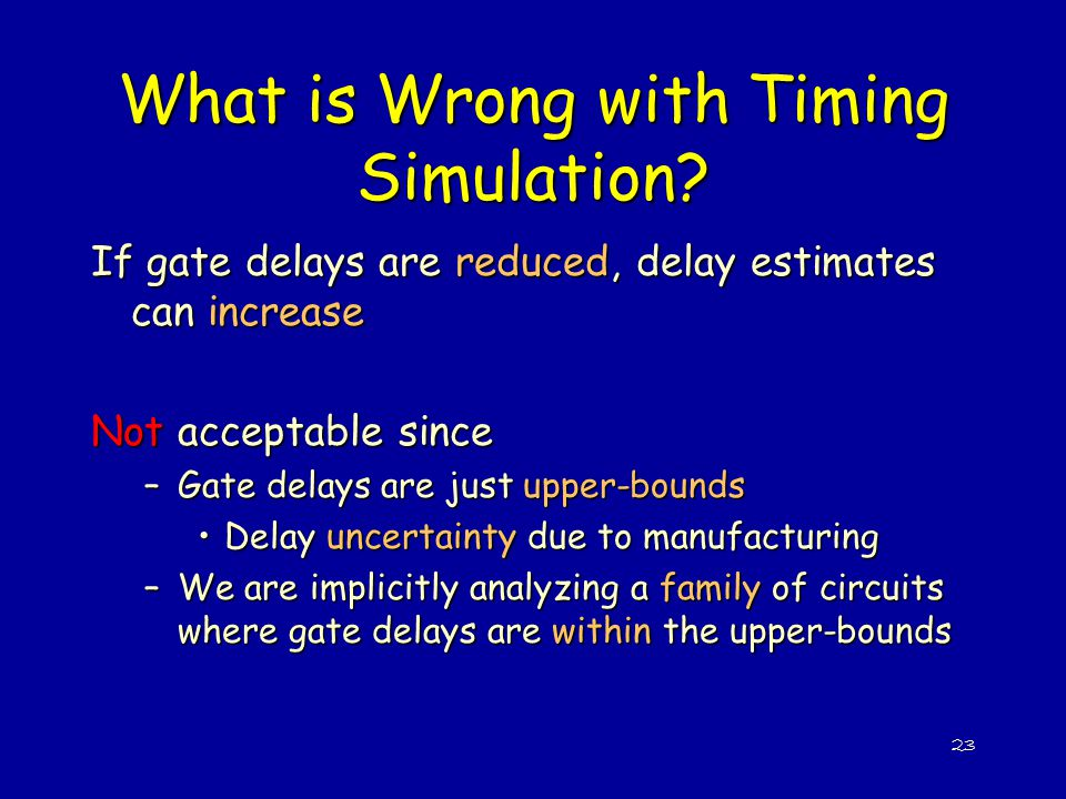 23 What is Wrong with Timing Simulation? If gate delays are reduced, delay estimates can increase Not acceptable since –Gate delays are just upper-bou
