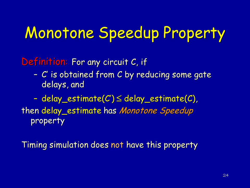 24 Monotone Speedup Property Definition : For any circuit C, if –C' is obtained from C by reducing some gate delays, and –delay_estimate(C')  delay_e