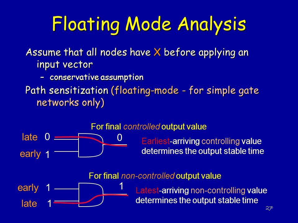 27 Floating Mode Analysis Assume that all nodes have X before applying an input vector –conservative assumption Path sensitization (floating-mode - fo