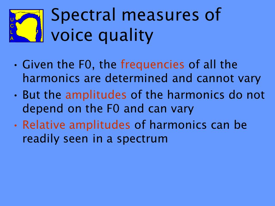 Spectral measures of voice quality Given the F0, the frequencies of all the harmonics are determined and cannot vary But the amplitudes of the harmonics do not depend on the F0 and can vary Relative amplitudes of harmonics can be readily seen in a spectrum