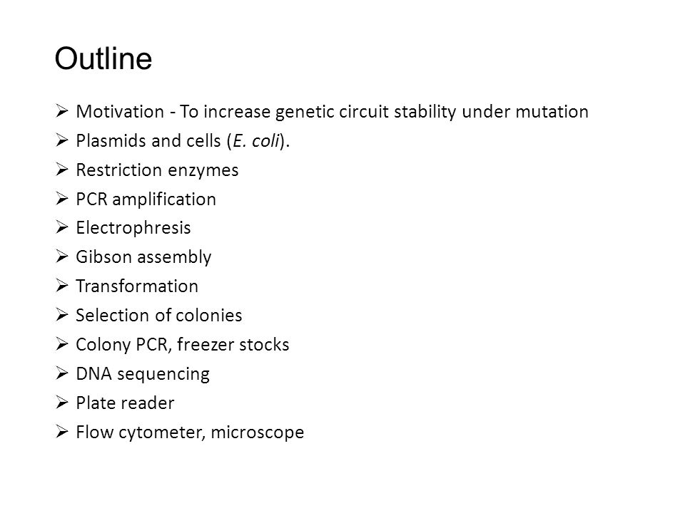 Outline  Motivation - To increase genetic circuit stability under mutation  Plasmids and cells (E. coli).  Restriction enzymes  PCR amplification