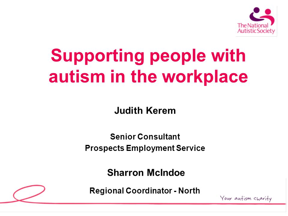 What the NAS can offer Work Preparation programmes In work support/ Access to Work Employer Training Disability Awareness training Links to other organisations Employee training/Advice Autism Helpline Student and Graduate support