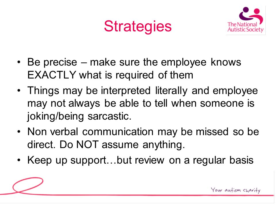 Strategies Be precise – make sure the employee knows EXACTLY what is required of them Things may be interpreted literally and employee may not always be able to tell when someone is joking/being sarcastic.