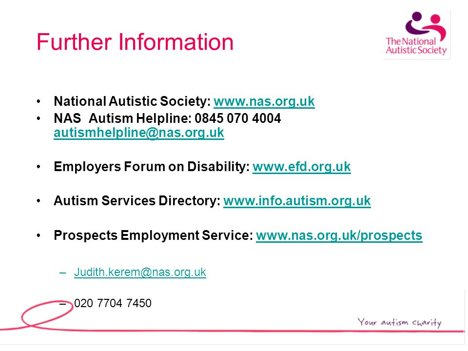 Further Information National Autistic Society: www.nas.org.ukwww.nas.org.uk NAS Autism Helpline: 0845 070 4004 autismhelpline@nas.org.uk autismhelpline@nas.org.uk Employers Forum on Disability: www.efd.org.ukwww.efd.org.uk Autism Services Directory: www.info.autism.org.ukwww.info.autism.org.uk Prospects Employment Service: www.nas.org.uk/prospectswww.nas.org.uk/prospects –Judith.kerem@nas.org.uk@nas.org.uk –020 7704 7450