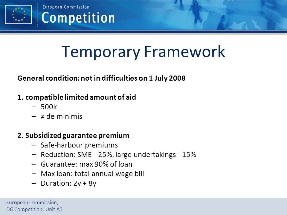European Commission, DG Competition, Unit A3 Temporary Framework General condition: not in difficulties on 1 July 2008 1. compatible limited amount of
