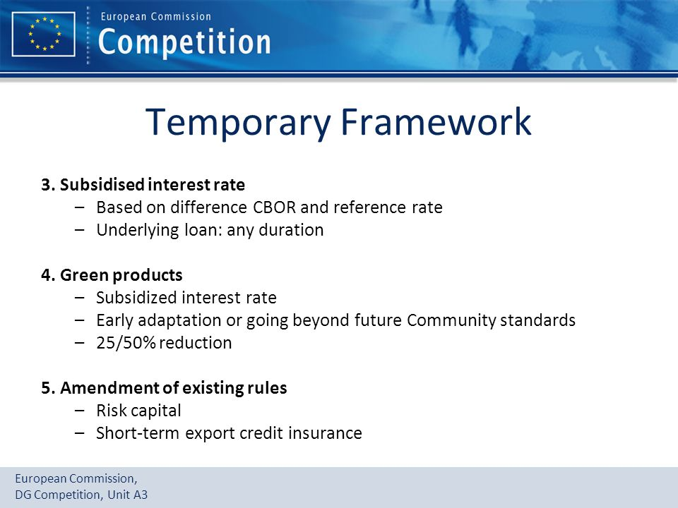 European Commission, DG Competition, Unit A3 Temporary Framework 3. Subsidised interest rate –Based on difference CBOR and reference rate –Underlying