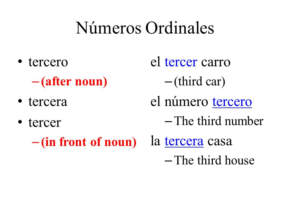 Números Ordinales tercero – (after noun) tercera tercer – (in front of noun) el tercer carro – (third car) el número tercero – The third number la tercera casa – The third house