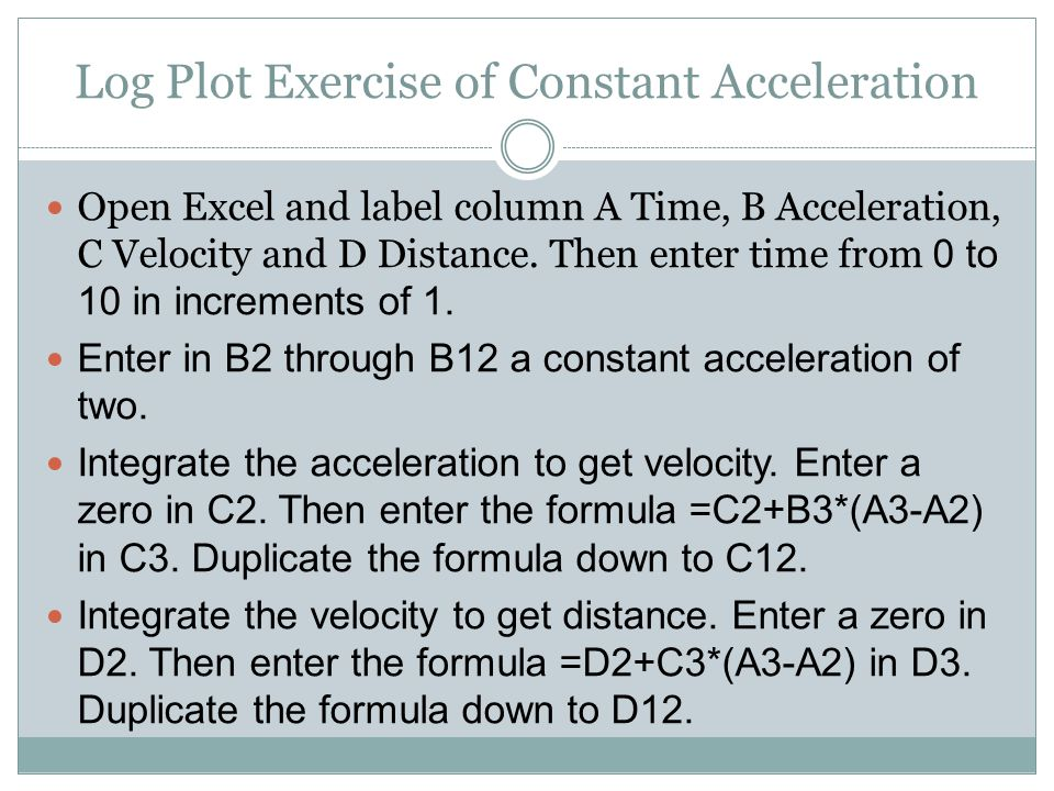 Log Plot Exercise of Constant Acceleration Open Excel and label column A Time, B Acceleration, C Velocity and D Distance.