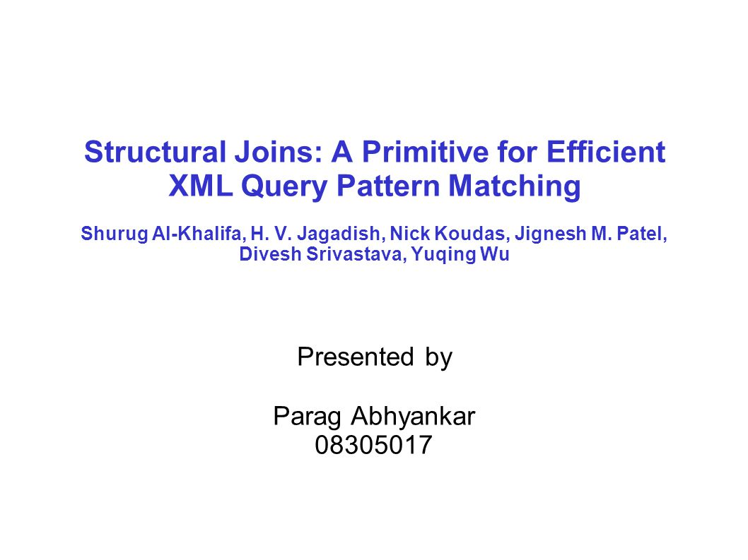 Structural Joins: A Primitive for Efficient XML Query Pattern Matching Shurug Al-Khalifa, H. V. Jagadish, Nick Koudas, Jignesh M. Patel, Divesh Srivas