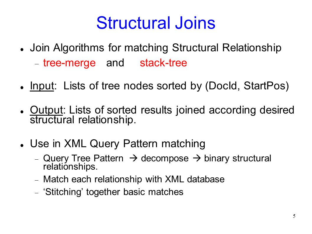 5 Structural Joins Join Algorithms for matching Structural Relationship  tree-merge and stack-tree Input: Lists of tree nodes sorted by (DocId, Start