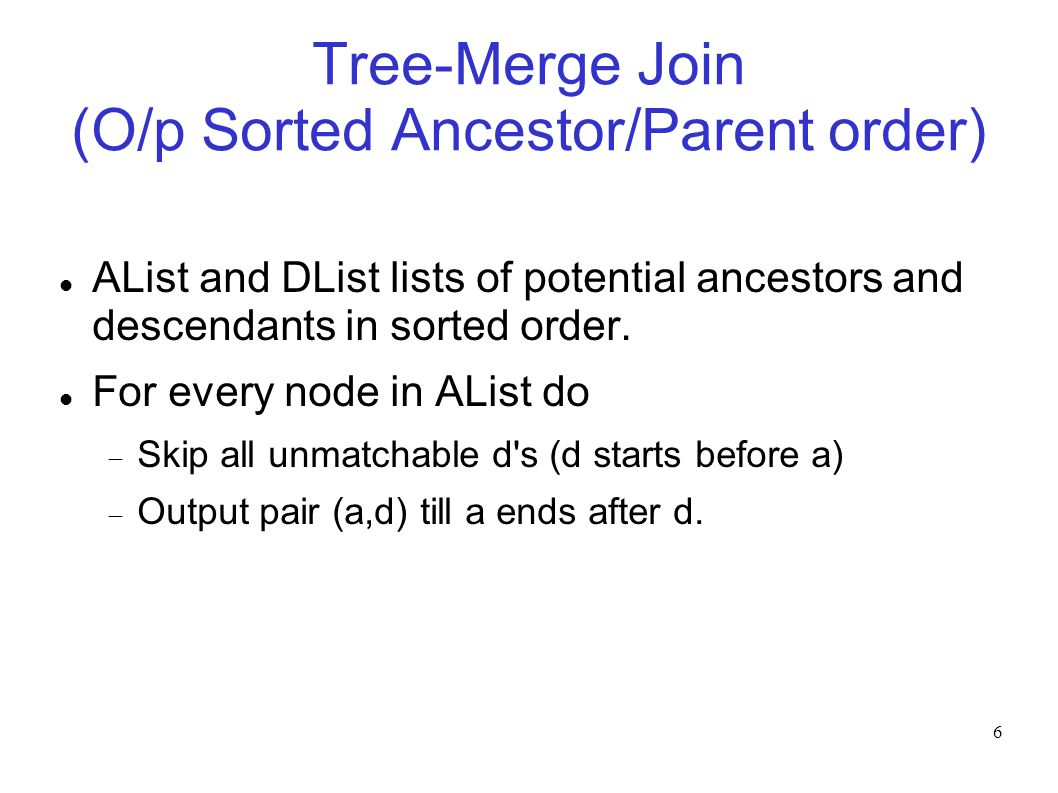 6 Tree-Merge Join (O/p Sorted Ancestor/Parent order)‏ AList and DList lists of potential ancestors and descendants in sorted order. For every node in