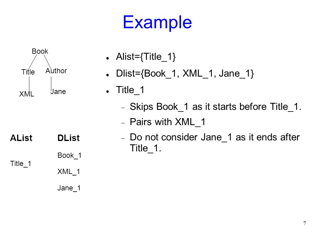 7 Example Alist={Title_1} Dlist={Book_1, XML_1, Jane_1} Title_1  Skips Book_1 as it starts before Title_1.  Pairs with XML_1  Do not consider Jane_