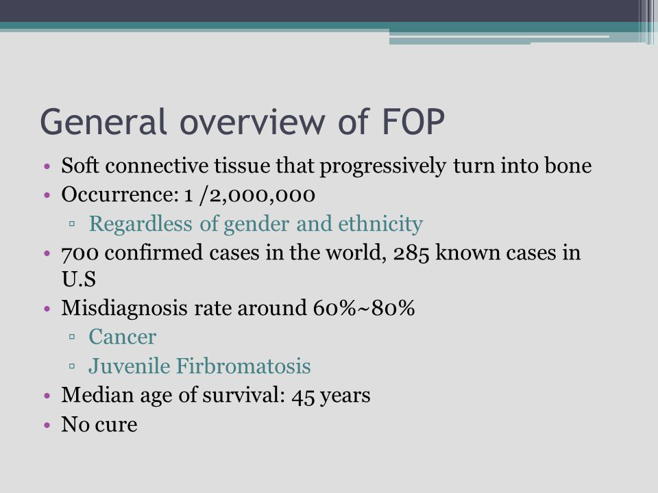 General overview of FOP Soft connective tissue that progressively turn into bone Occurrence: 1 /2,000,000 ▫Regardless of gender and ethnicity 700 conf