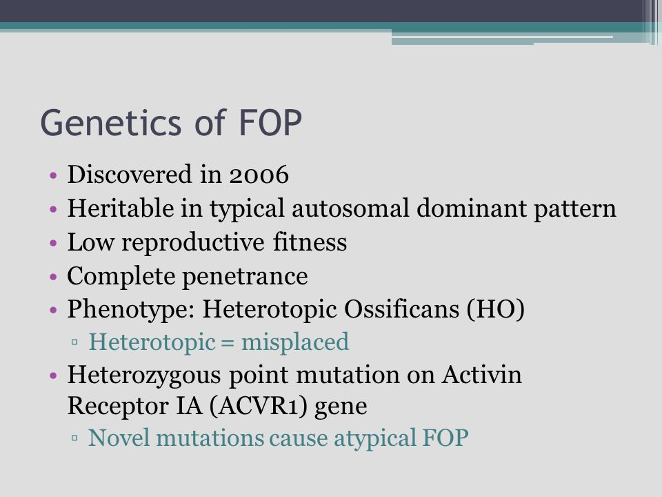 Genetics of FOP Discovered in 2006 Heritable in typical autosomal dominant pattern Low reproductive fitness Complete penetrance Phenotype: Heterotopic