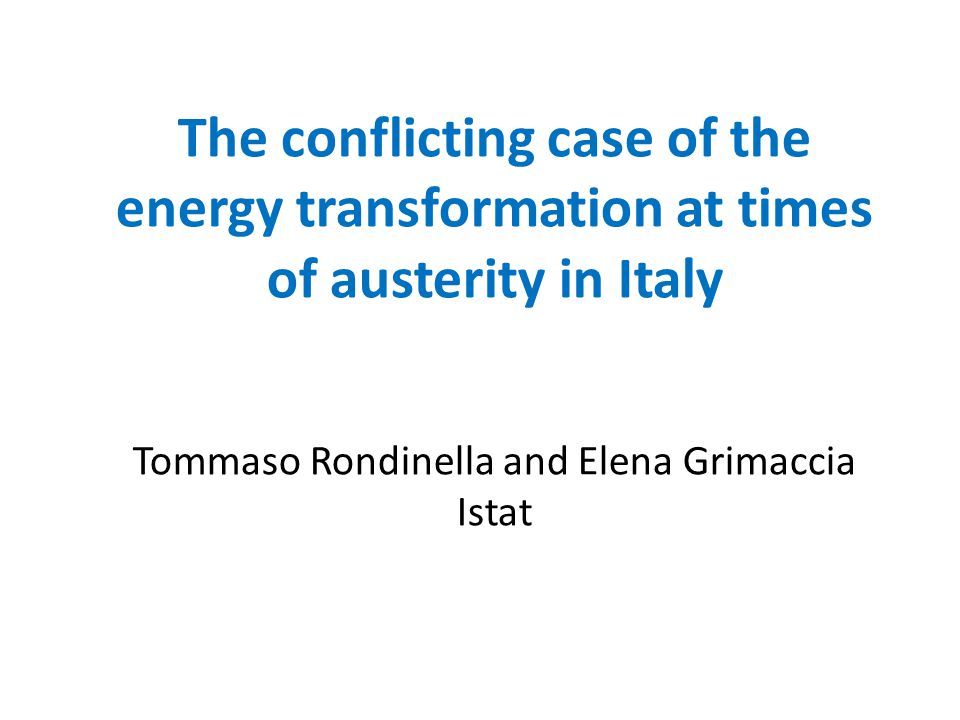 The conflicting case of the energy transformation at times of austerity in Italy Tommaso Rondinella and Elena Grimaccia Istat