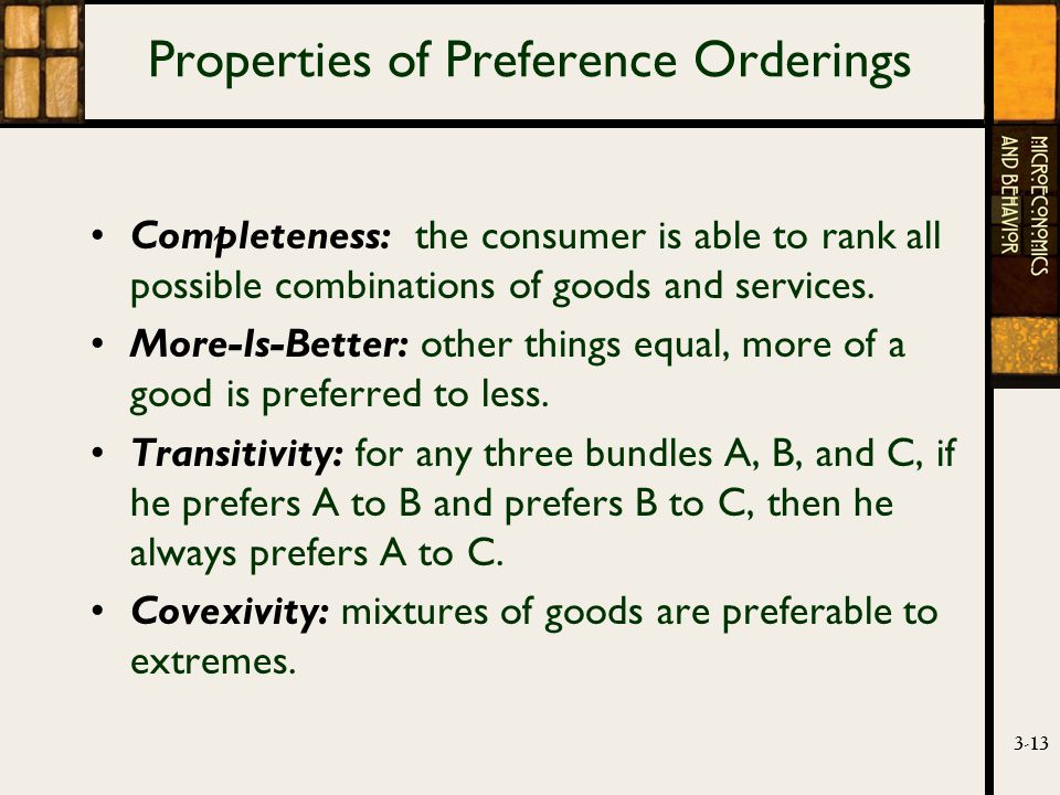 3-13 Properties of Preference Orderings Completeness: the consumer is able to rank all possible combinations of goods and services.