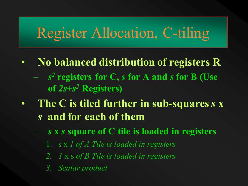Register Allocation, C-tiling No balanced distribution of registers R –s 2 registers for C, s for A and s for B (Use of 2s+s 2 Registers) The C is til